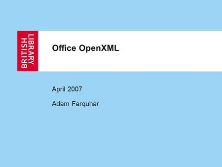 Office OpenXML April 2007 Adam Farquhar. 2 Outline Office OpenXML Importance to Library and Archive community History Relation to other standards Design.