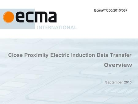 Close Proximity Electric Induction Data Transfer Overview September 2010 Ecma/TC50/2010/037.