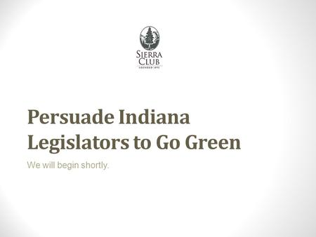 Persuade Indiana Legislators to Go Green We will begin shortly.