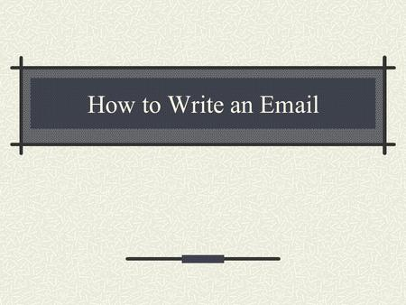 How to Write an Email. What makes email different? People do not read emails, they scan emails. You need to convince them this is important. You need.