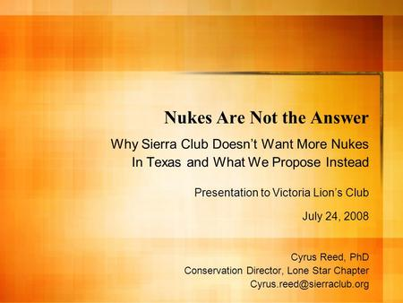 Nukes Are Not the Answer Why Sierra Club Doesnt Want More Nukes In Texas and What We Propose Instead Presentation to Victoria Lions Club July 24, 2008.