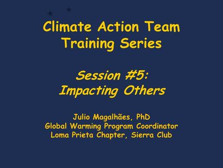 Climate Action Team Training Series Session #5: Impacting Others Julio Magalhães, PhD Global Warming Program Coordinator Loma Prieta Chapter, Sierra Club.