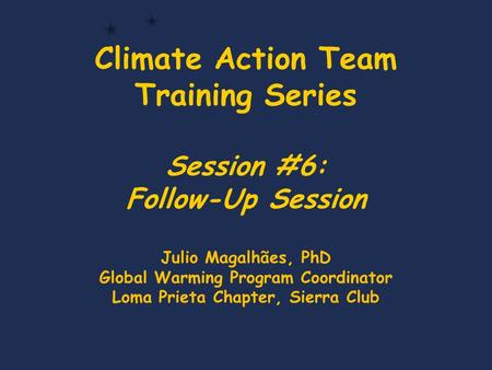 Climate Action Team Training Series Session #6: Follow-Up Session Julio Magalhães, PhD Global Warming Program Coordinator Loma Prieta Chapter, Sierra Club.