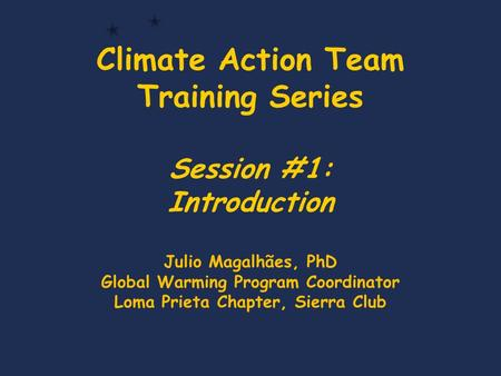 Climate Action Team Training Series Session #1: Introduction Julio Magalhães, PhD Global Warming Program Coordinator Loma Prieta Chapter, Sierra Club.