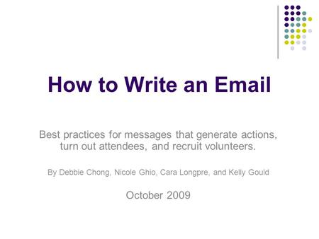 How to Write an Email Best practices for messages that generate actions, turn out attendees, and recruit volunteers. By Debbie Chong, Nicole Ghio, Cara.