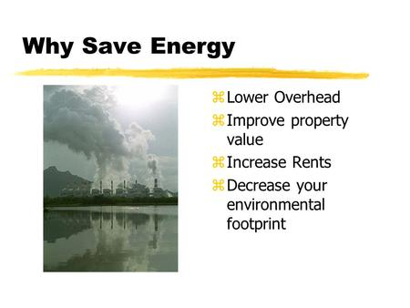 Why Save Energy z Lower Overhead z Improve property value z Increase Rents z Decrease your environmental footprint.