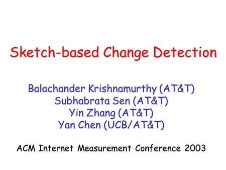 Sketch-based Change Detection Balachander Krishnamurthy (AT&T) Subhabrata Sen (AT&T) Yin Zhang (AT&T) Yan Chen (UCB/AT&T) ACM Internet Measurement Conference.