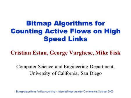 Bitmap algorithms for flow counting – Internet Measurement Conference, October 2003 Bitmap Algorithms for Counting Active Flows on High Speed Links Cristian.
