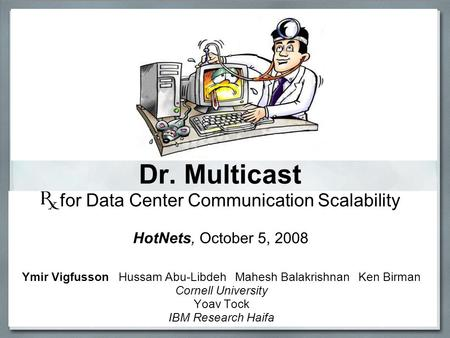 Dr. Multicast for Data Center Communication Scalability Ymir Vigfusson Hussam Abu-Libdeh Mahesh Balakrishnan Ken Birman Cornell University Yoav Tock IBM.