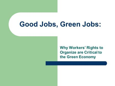 Good Jobs, Green Jobs: Why Workers Rights to Organize are Critical to the Green Economy.