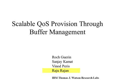 Scalable QoS Provision Through Buffer Management Roch Guerin Sanjay Kamat Vinod Peris Raju Rajan IBM Thomas J. Watson Research Labs.