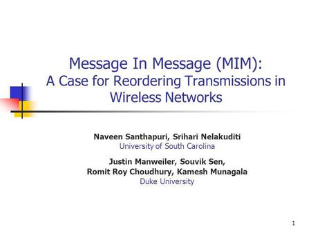 1 Message In Message (MIM): A Case for Reordering Transmissions in Wireless Networks Naveen Santhapuri, Srihari Nelakuditi University of South Carolina.