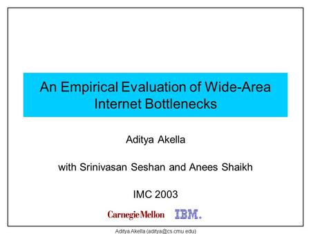Aditya Akella An Empirical Evaluation of Wide-Area Internet Bottlenecks Aditya Akella with Srinivasan Seshan and Anees Shaikh IMC 2003.