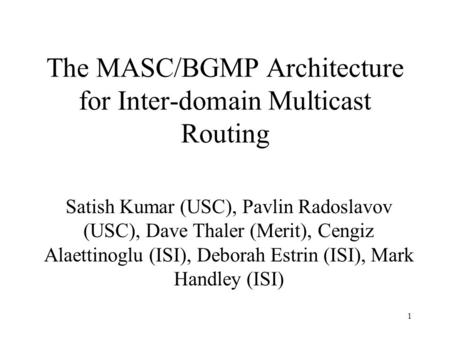 1 The MASC/BGMP Architecture for Inter-domain Multicast Routing Satish Kumar (USC), Pavlin Radoslavov (USC), Dave Thaler (Merit), Cengiz Alaettinoglu (ISI),