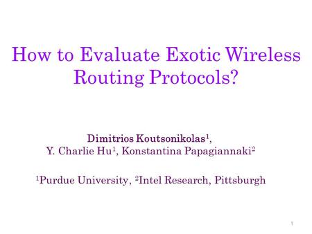 How to Evaluate Exotic Wireless Routing Protocols? 1 Dimitrios Koutsonikolas 1, Y. Charlie Hu 1, Konstantina Papagiannaki 2 1 Purdue University, 2 Intel.