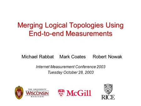 Merging Logical Topologies Using End-to-end Measurements Michael Rabbat Mark Coates Robert Nowak Internet Measurement Conference 2003 Tuesday October 28,