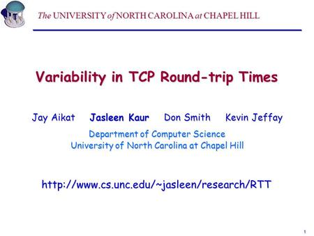 1 Variability in TCP Round-trip Times Jay Aikat Jasleen Kaur Don Smith Kevin Jeffay Department of Computer Science University of North Carolina at Chapel.