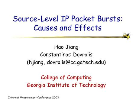 Internet Measurement Conference 2003 Source-Level IP Packet Bursts: Causes and Effects Hao Jiang Constantinos Dovrolis (hjiang,