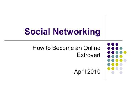 Social Networking How to Become an Online Extrovert April 2010.