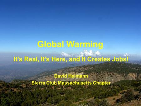 Global Warming Its Real, Its Here, and It Creates Jobs! David Heimann Sierra Club Massachusetts Chapter.