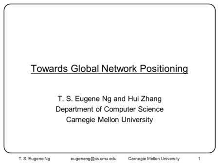 T. S. Eugene Ng Mellon University1 Towards Global Network Positioning T. S. Eugene Ng and Hui Zhang Department of Computer.