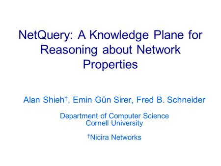 NetQuery: A Knowledge Plane for Reasoning about Network Properties Alan Shieh, Emin Gün Sirer, Fred B. Schneider Department of Computer Science Cornell.