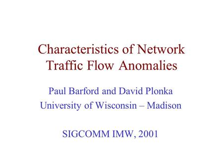Characteristics of Network Traffic Flow Anomalies Paul Barford and David Plonka University of Wisconsin – Madison SIGCOMM IMW, 2001.