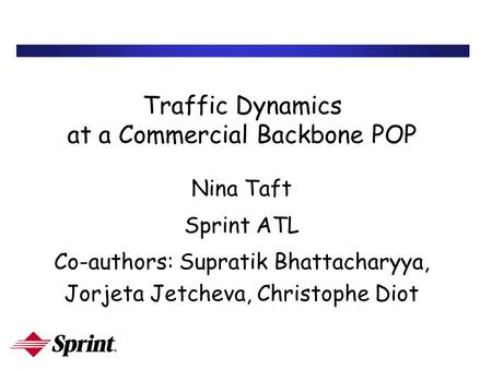 Traffic Dynamics at a Commercial Backbone POP Nina Taft Sprint ATL Co-authors: Supratik Bhattacharyya, Jorjeta Jetcheva, Christophe Diot.