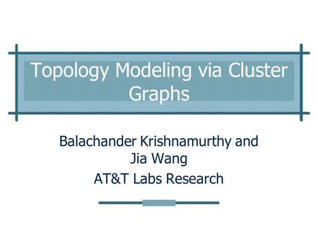Topology Modeling via Cluster Graphs Balachander Krishnamurthy and Jia Wang AT&T Labs Research.