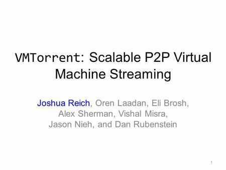 Joshua Reich, Oren Laadan, Eli Brosh, Alex Sherman, Vishal Misra, Jason Nieh, and Dan Rubenstein 1 VMTorrent : Scalable P2P Virtual Machine Streaming.