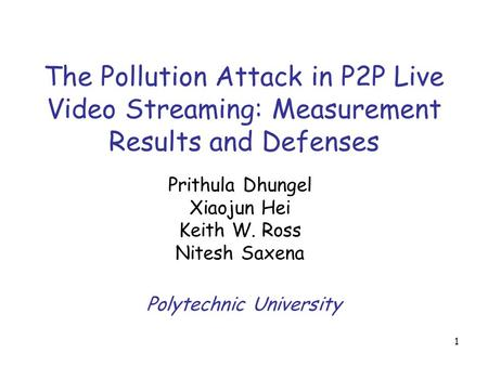 1 The Pollution Attack in P2P Live Video Streaming: Measurement Results and Defenses Prithula Dhungel Xiaojun Hei Keith W. Ross Nitesh Saxena Polytechnic.