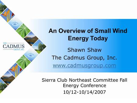 1 An Overview of Small Wind Energy Today Shawn Shaw The Cadmus Group, Inc. www.cadmusgroup.com Sierra Club Northeast Committee Fall Energy Conference 10/12-10/14/2007.