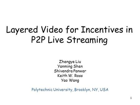 1 Layered Video for Incentives in P2P Live Streaming Zhengye Liu Yanming Shen Shivendra Panwar Keith W. Ross Yao Wang Polytechnic University, Brooklyn,