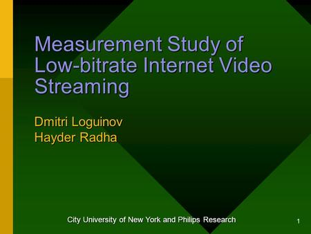 1 Measurement Study of Low-bitrate Internet Video Streaming Dmitri Loguinov Hayder Radha City University of New York and Philips Research.
