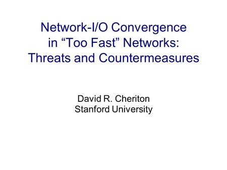Network-I/O Convergence in Too Fast Networks: Threats and Countermeasures David R. Cheriton Stanford University.