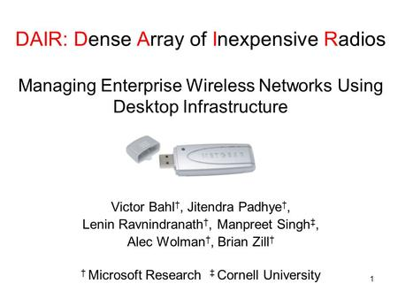 1 DAIR: Dense Array of Inexpensive Radios Managing Enterprise Wireless Networks Using Desktop Infrastructure Victor Bahl, Jitendra Padhye, Lenin Ravnindranath,