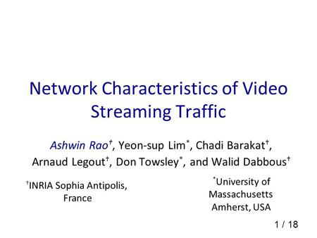1 / 18 Network Characteristics of Video Streaming Traffic Ashwin Rao, Yeon-sup Lim *, Chadi Barakat, Arnaud Legout, Don Towsley *, and Walid Dabbous INRIA.