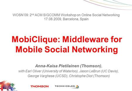 MobiClique: Middleware for Mobile Social Networking Anna-Kaisa Pietilainen (Thomson), with Earl Oliver (University of Waterloo), Jason LeBrun (UC Davis),