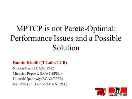 MPTCP is not Pareto-Optimal: Performance Issues and a Possible Solution Ramin Khalili (T-Labs/TUB) Nicolas Gast (LCA2-EPFL) Miroslav Popovic (LCA2-EPFL)
