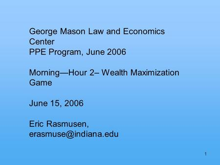 1 George Mason Law and Economics Center PPE Program, June 2006 MorningHour 2– Wealth Maximization Game June 15, 2006 Eric Rasmusen,