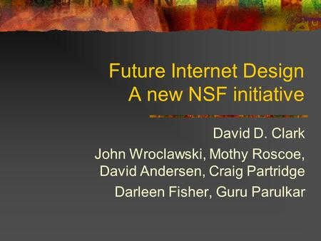 Future Internet Design A new NSF initiative David D. Clark John Wroclawski, Mothy Roscoe, David Andersen, Craig Partridge Darleen Fisher, Guru Parulkar.