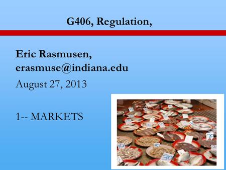 1 G406, Regulation, Eric Rasmusen, August 27, 2013 1-- MARKETS.