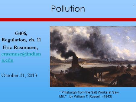 Pollution G406, Regulation, ch. 11 Eric Rasmusen, a.edu a.edu October 31, 2013 1 ``Pittsburgh from the Salt Works at Saw.