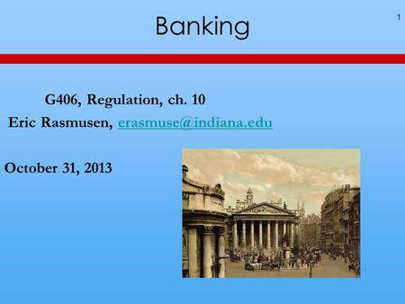 Banking 1 G406, Regulation, ch. 10 Eric Rasmusen, October 31, 2013.