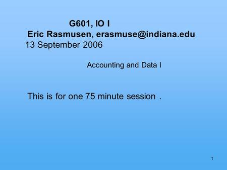 1 G601, IO I Eric Rasmusen, 13 September 2006 Accounting and Data I This is for one 75 minute session.