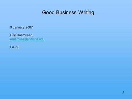 1 Good Business Writing 9 January 2007 Eric Rasmusen, G492.