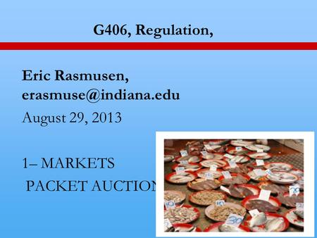 1 G406, Regulation, Eric Rasmusen, August 29, 2013 1– MARKETS PACKET AUCTION.