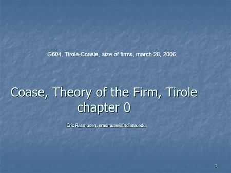 1 Coase, Theory of the Firm, Tirole chapter 0 Eric Rasmusen, G604, Tirole-Coasle, size of firms, march 28, 2006.