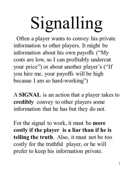 1 Signalling Often a player wants to convey his private information to other players. It might be information about his own payoffs (My costs are low,