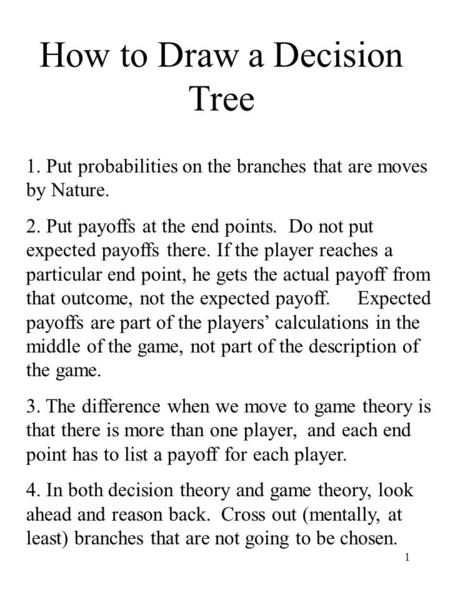 1 How to Draw a Decision Tree 1. Put probabilities on the branches that are moves by Nature. 2. Put payoffs at the end points. Do not put expected payoffs.